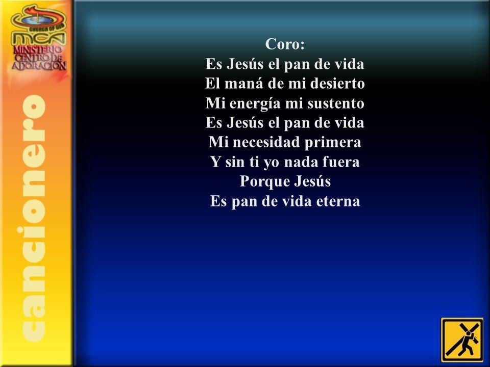 Coro: Es Jesús el pan de vida. El maná de mi desierto. Mi energía mi sustento. Mi necesidad primera.