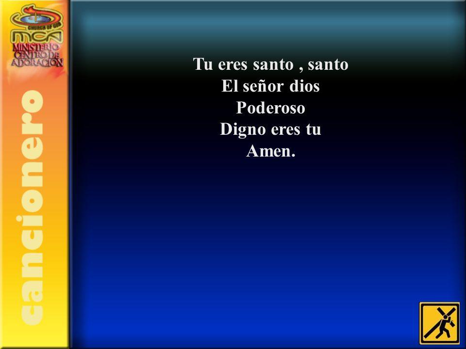 Tu eres santo , santo El señor dios Poderoso Digno eres tu Amen.