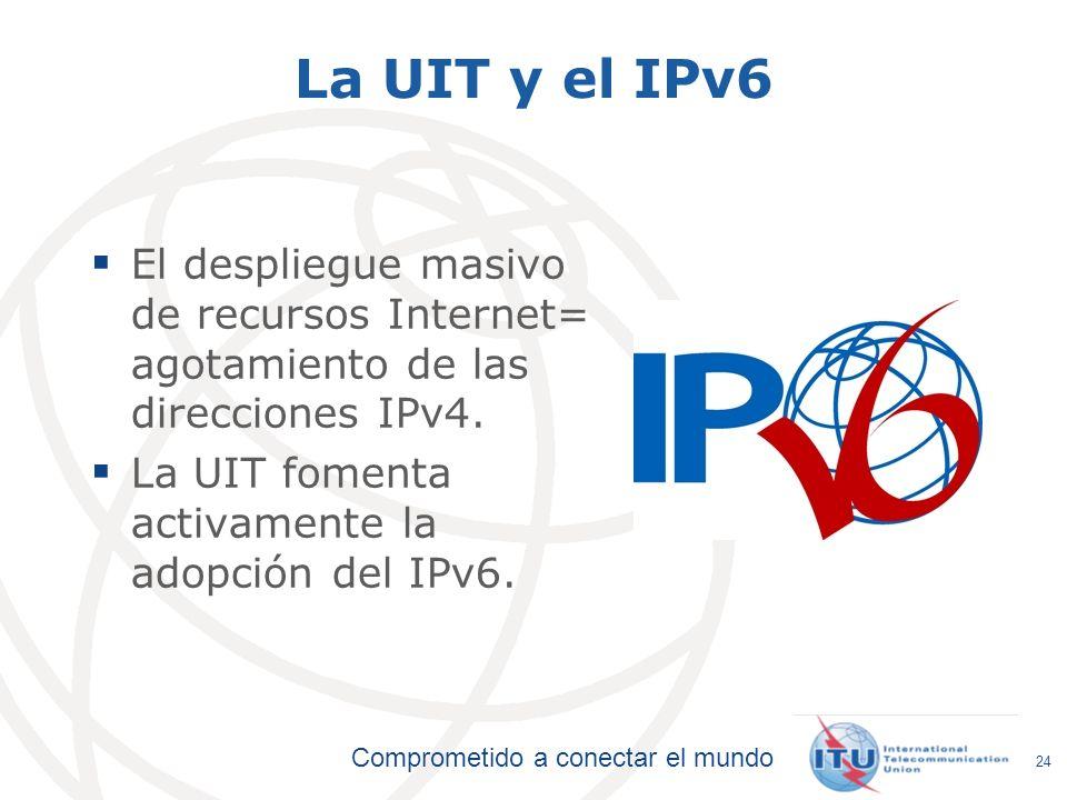 La UIT y el IPv6 El despliegue masivo de recursos Internet= agotamiento de las direcciones IPv4. La UIT fomenta activamente la adopción del IPv6.