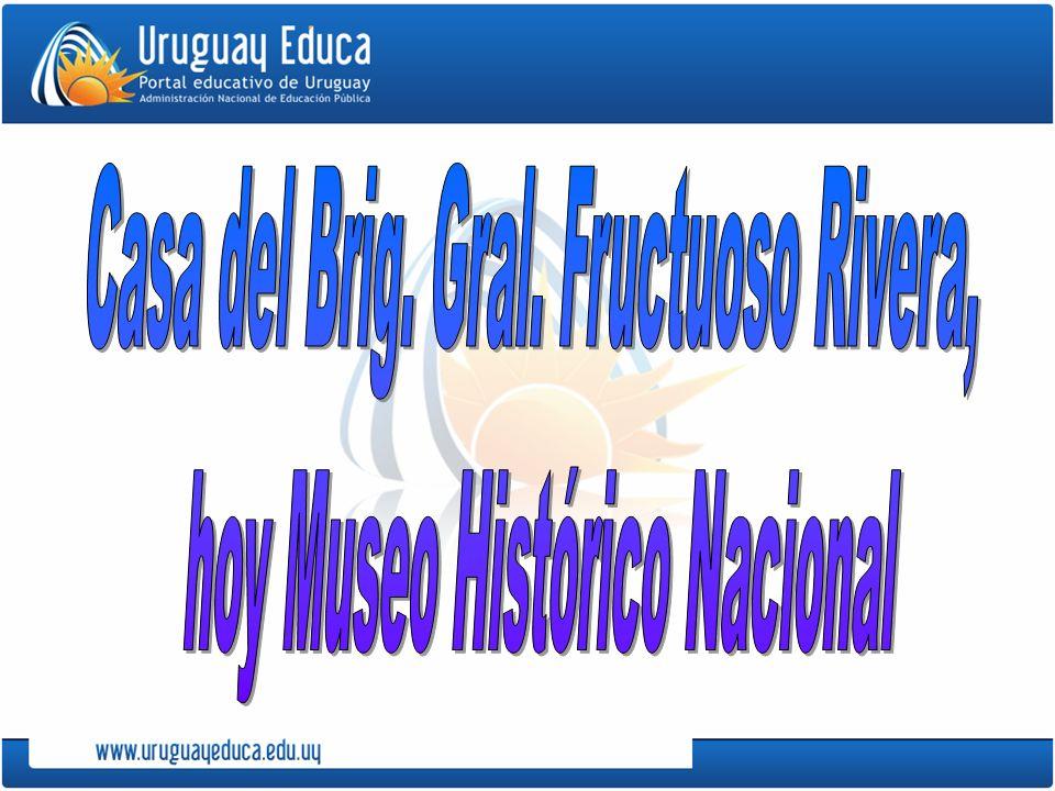 Casa del Brig. Gral. Fructuoso Rivera, hoy Museo Histórico Nacional