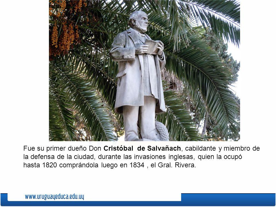 Fue su primer dueño Don Cristóbal de Salvañach, cabildante y miembro de la defensa de la ciudad, durante las invasiones inglesas, quien la ocupó hasta 1820 comprándola luego en 1834 , el Gral.