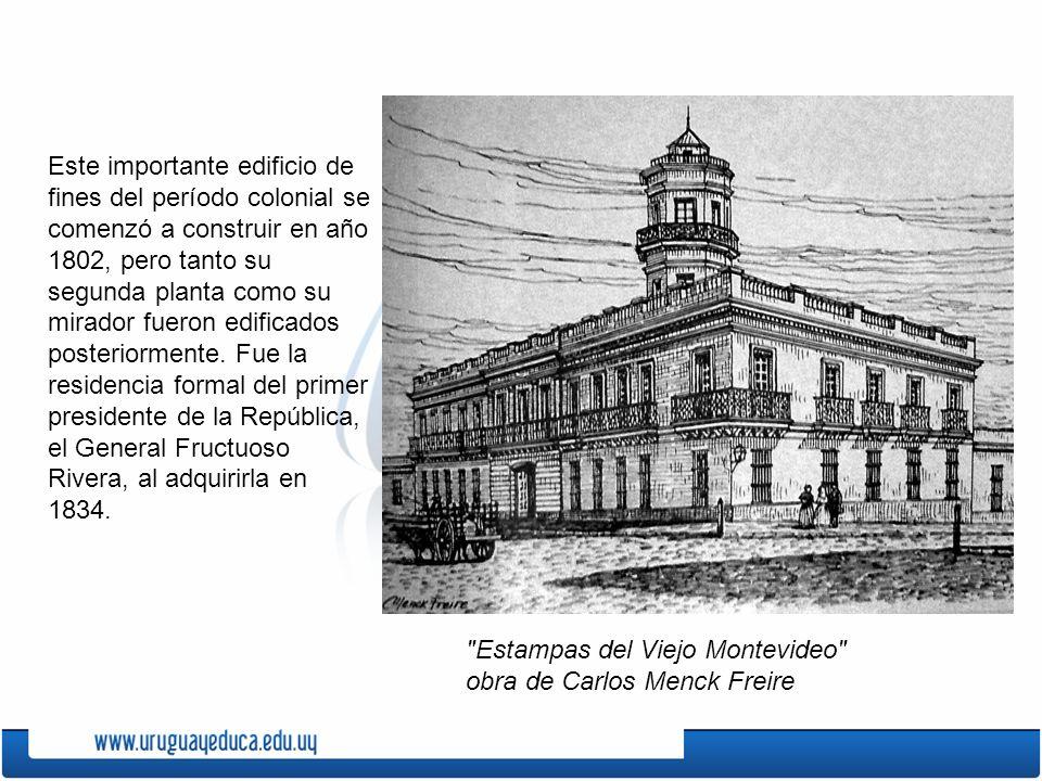 Este importante edificio de fines del período colonial se comenzó a construir en año 1802, pero tanto su segunda planta como su mirador fueron edificados posteriormente. Fue la residencia formal del primer presidente de la República, el General Fructuoso Rivera, al adquirirla en 1834.