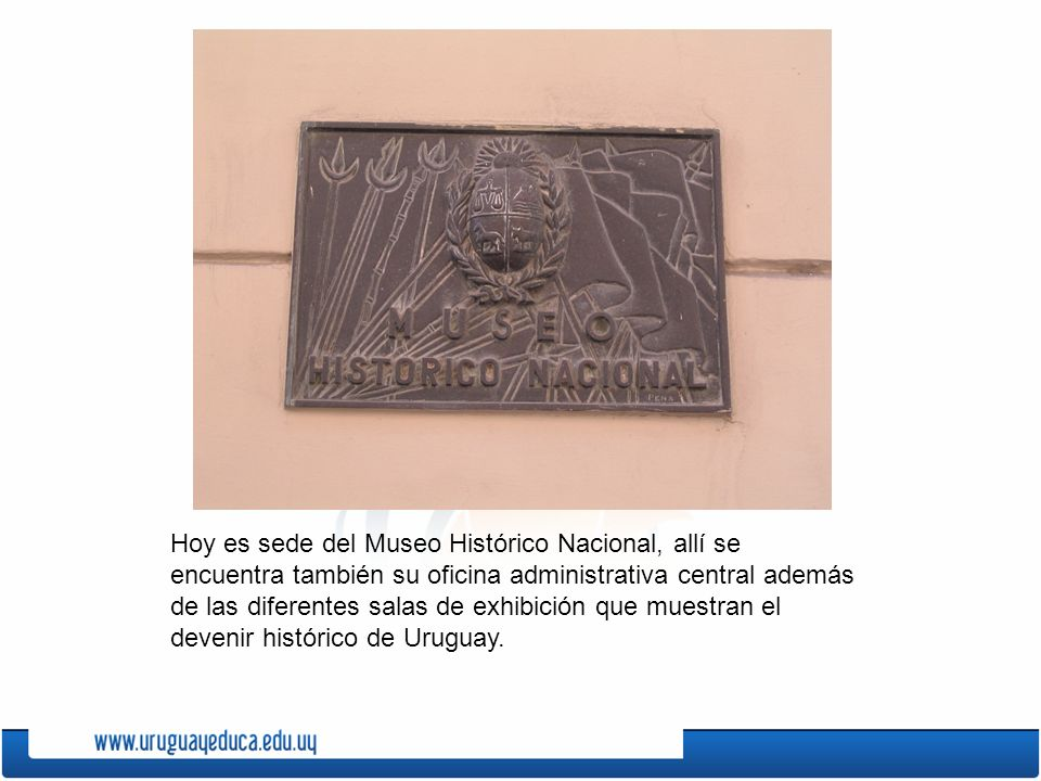 Hoy es sede del Museo Histórico Nacional, allí se encuentra también su oficina administrativa central además de las diferentes salas de exhibición que muestran el devenir histórico de Uruguay.