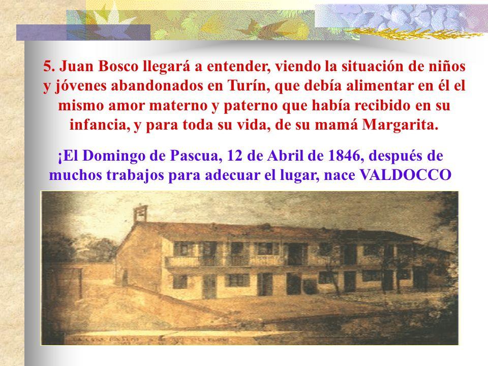 5. Juan Bosco llegará a entender, viendo la situación de niños y jóvenes abandonados en Turín, que debía alimentar en él el mismo amor materno y paterno que había recibido en su infancia, y para toda su vida, de su mamá Margarita.