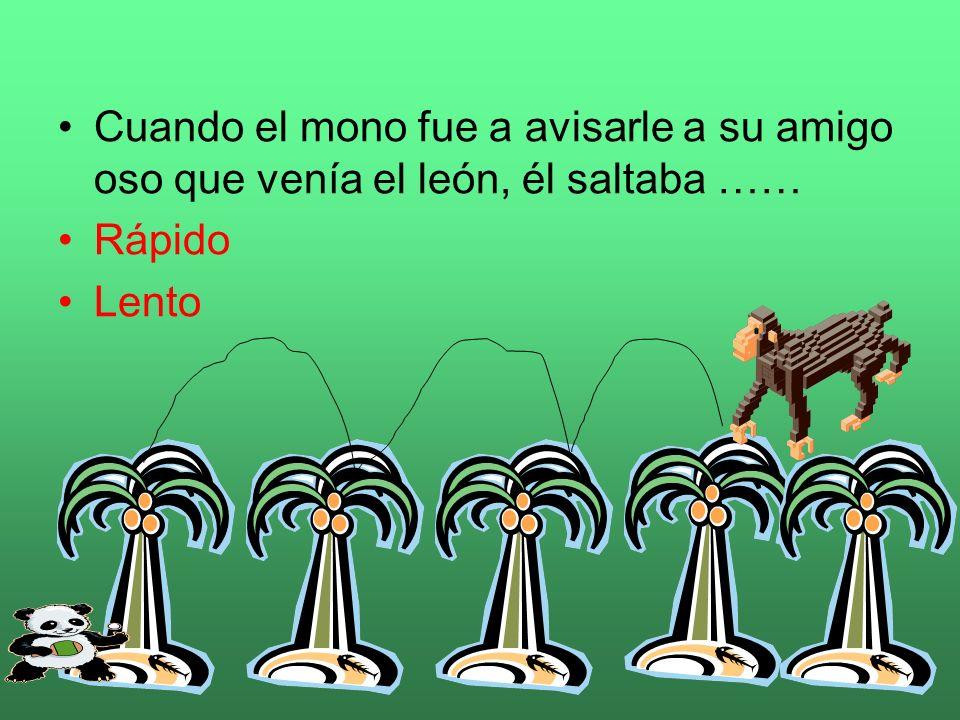 Cuando el mono fue a avisarle a su amigo oso que venía el león, él saltaba ……