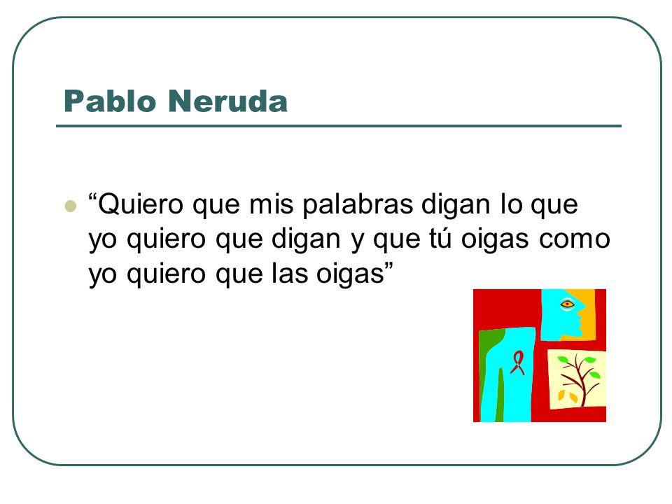 Pablo Neruda Quiero que mis palabras digan lo que yo quiero que digan y que tú oigas como yo quiero que las oigas