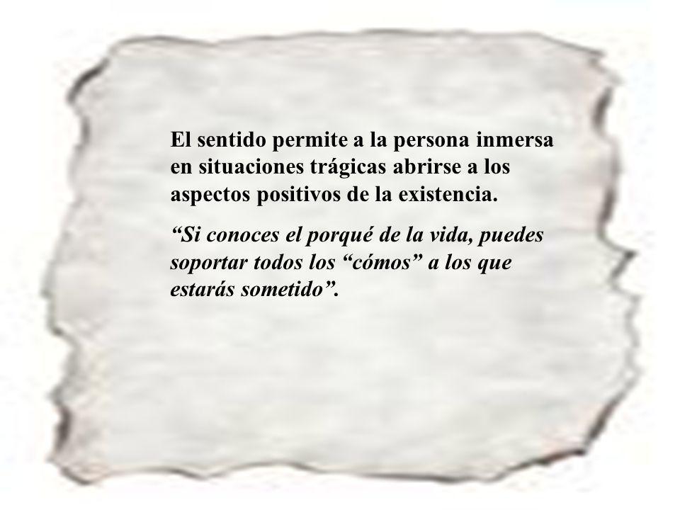 El sentido permite a la persona inmersa en situaciones trágicas abrirse a los aspectos positivos de la existencia.