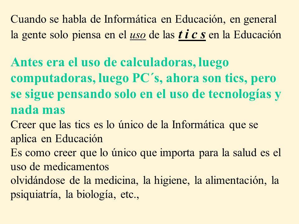 Cuando se habla de Informática en Educación, en general la gente solo piensa en el uso de las t i c s en la Educación