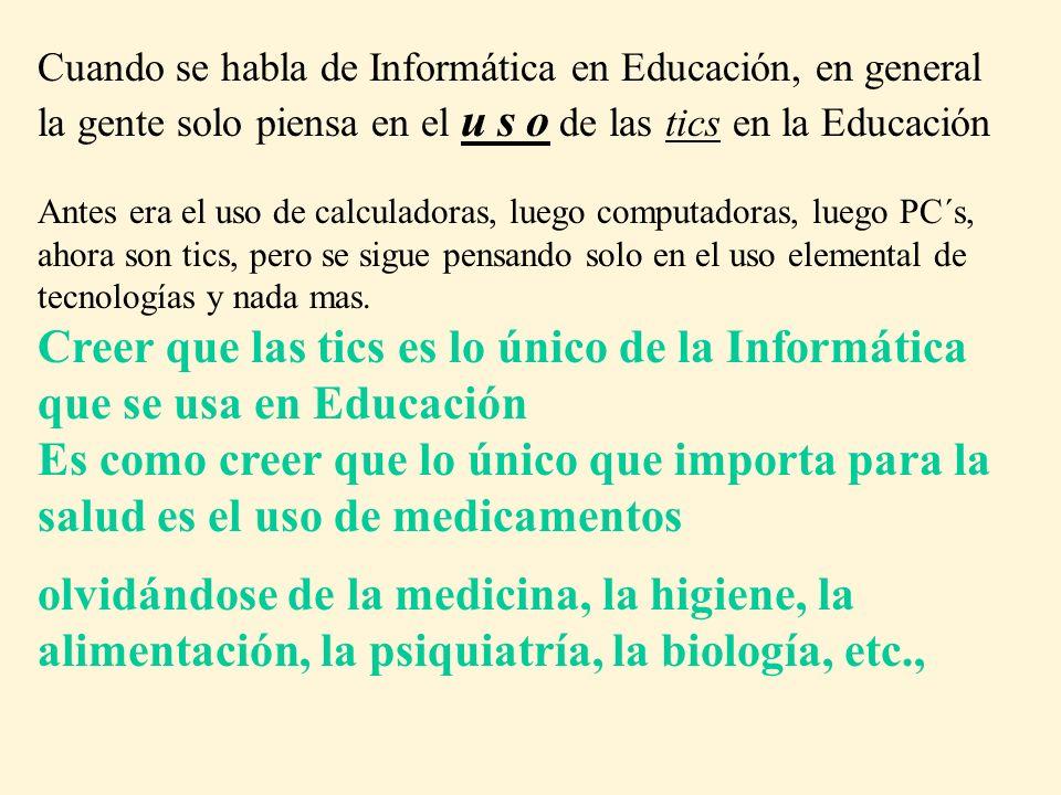Cuando se habla de Informática en Educación, en general la gente solo piensa en el u s o de las tics en la Educación