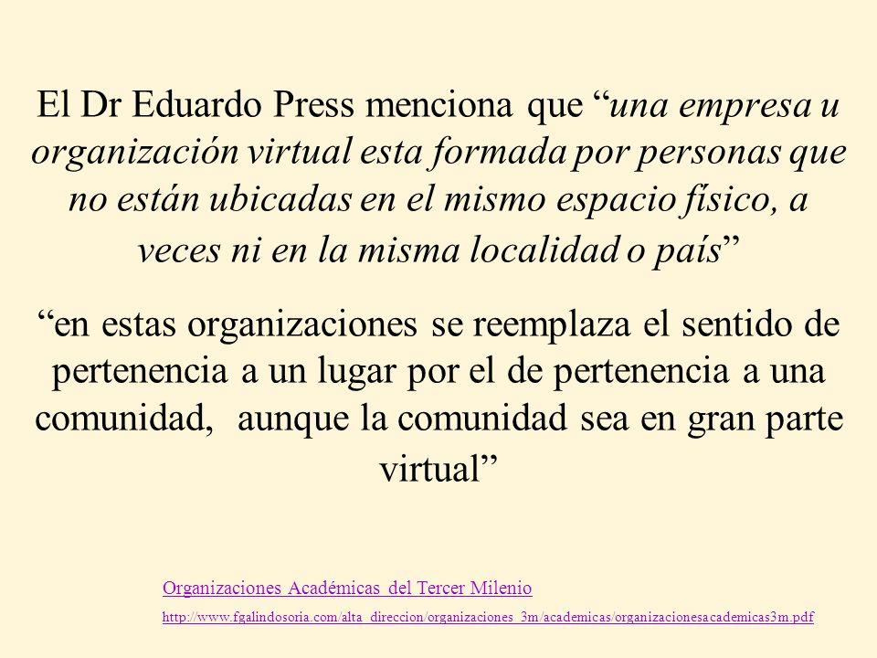 El Dr Eduardo Press menciona que una empresa u organización virtual esta formada por personas que no están ubicadas en el mismo espacio físico, a veces ni en la misma localidad o país en estas organizaciones se reemplaza el sentido de pertenencia a un lugar por el de pertenencia a una comunidad, aunque la comunidad sea en gran parte virtual
