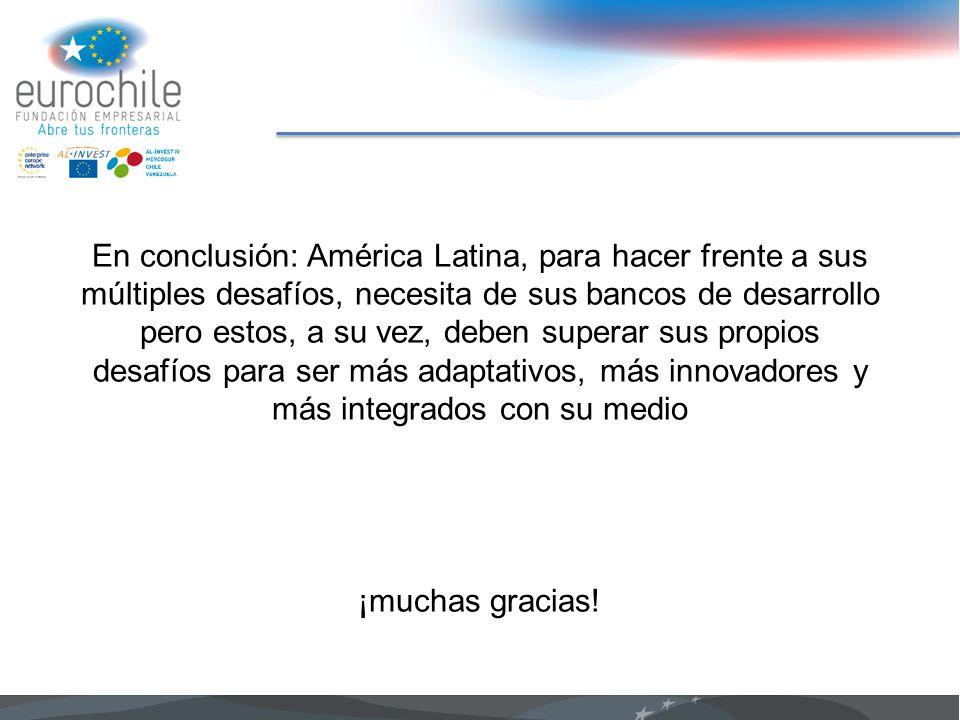 En conclusión: América Latina, para hacer frente a sus múltiples desafíos, necesita de sus bancos de desarrollo pero estos, a su vez, deben superar sus propios desafíos para ser más adaptativos, más innovadores y más integrados con su medio ¡muchas gracias!