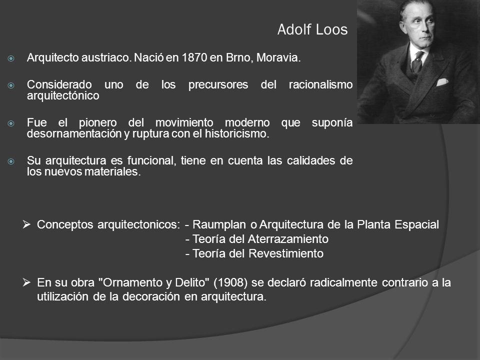 Adolf Loos Arquitecto austriaco. Nació en 1870 en Brno, Moravia. Considerado uno de los precursores del racionalismo arquitectónico.