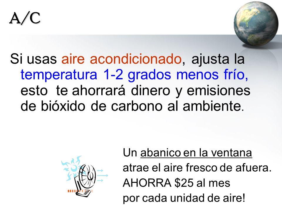 A/C Si usas aire acondicionado, ajusta la temperatura 1-2 grados menos frío, esto te ahorrará dinero y emisiones de bióxido de carbono al ambiente.
