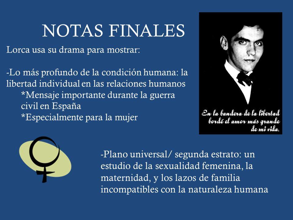 NOTAS FINALES Lorca usa su drama para mostrar: -Lo más profundo de la condición humana: la libertad individual en las relaciones humanos.
