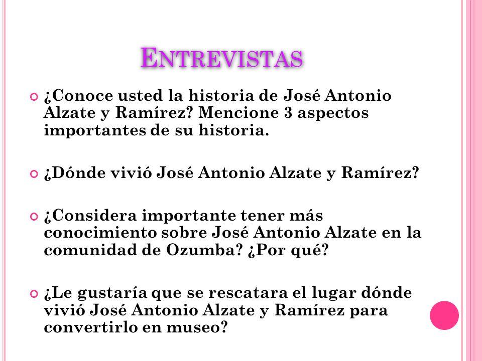Entrevistas ¿Conoce usted la historia de José Antonio Alzate y Ramírez Mencione 3 aspectos importantes de su historia.