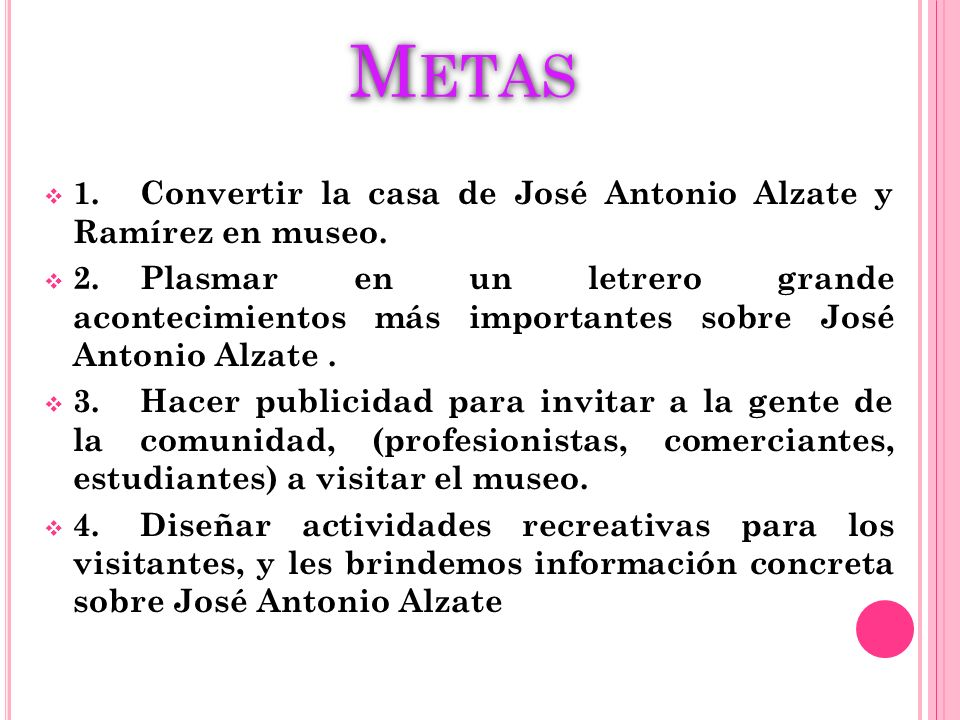 Metas 1. Convertir la casa de José Antonio Alzate y Ramírez en museo.