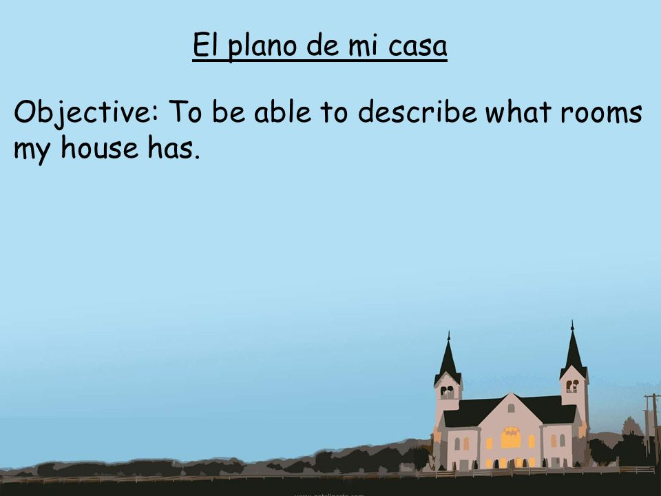 El plano de mi casa Objective: To be able to describe what rooms my house has.