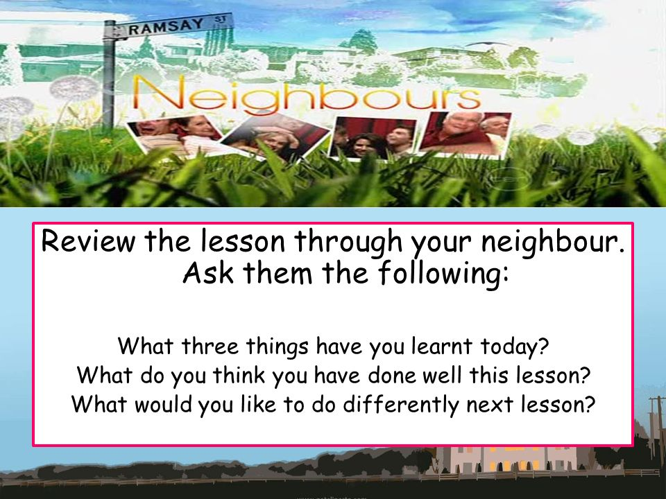 Review the lesson through your neighbour. Ask them the following: