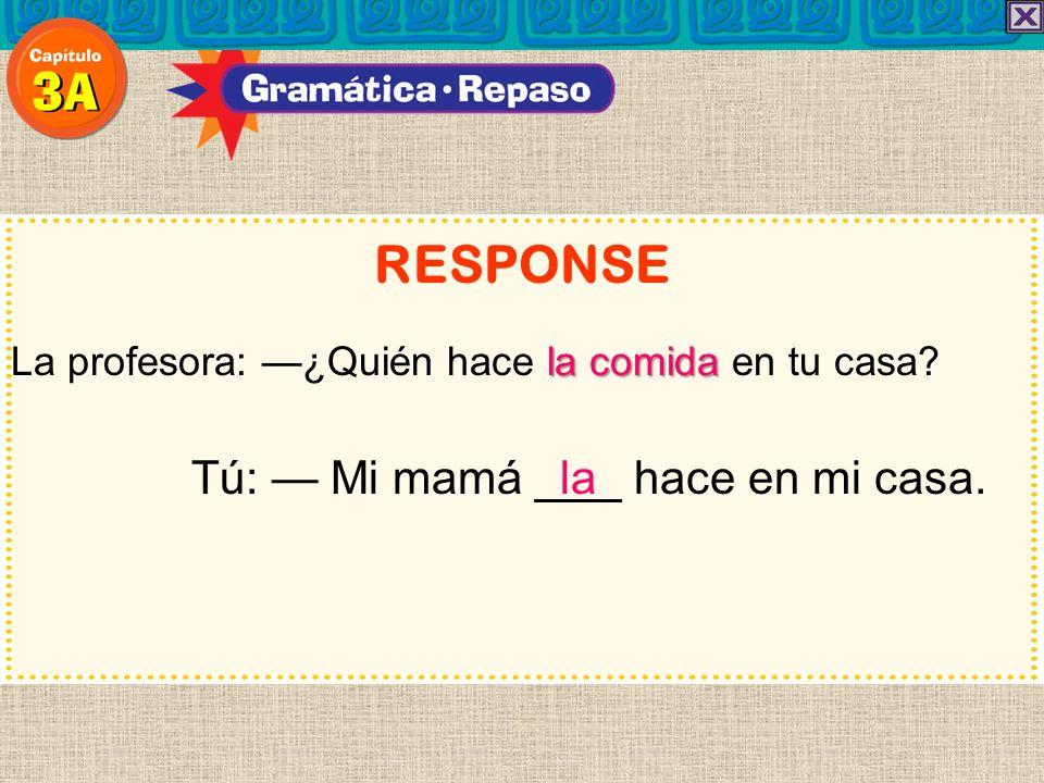 RESPONSE Tú: — Mi mamá la hace en mi casa.