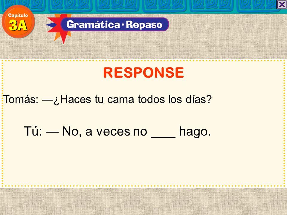 RESPONSE Tú: — No, a veces no hago.