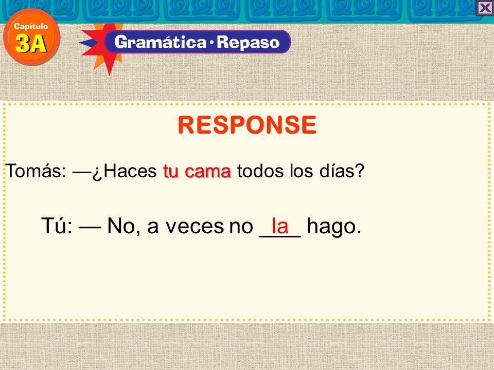 RESPONSE Tú: — No, a veces no la hago.