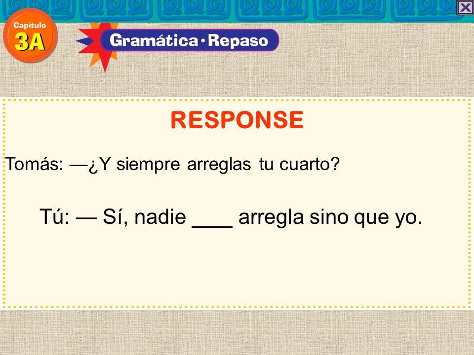 RESPONSE Tú: — Sí, nadie arregla sino que yo.