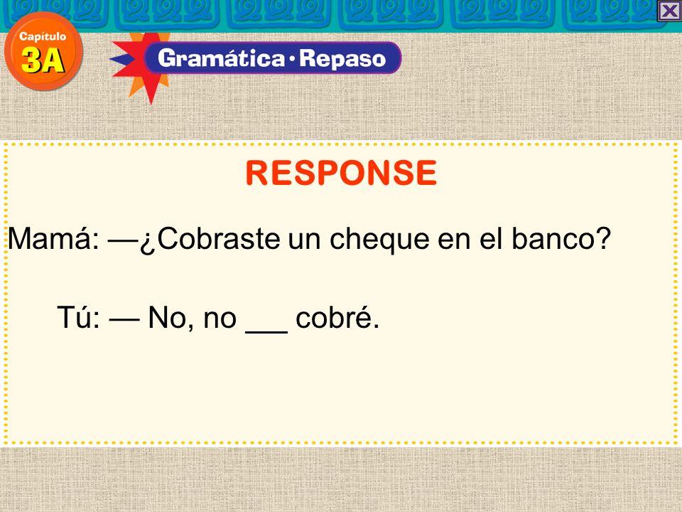 RESPONSE Mamá: —¿Cobraste un cheque en el banco Tú: — No, no cobré.