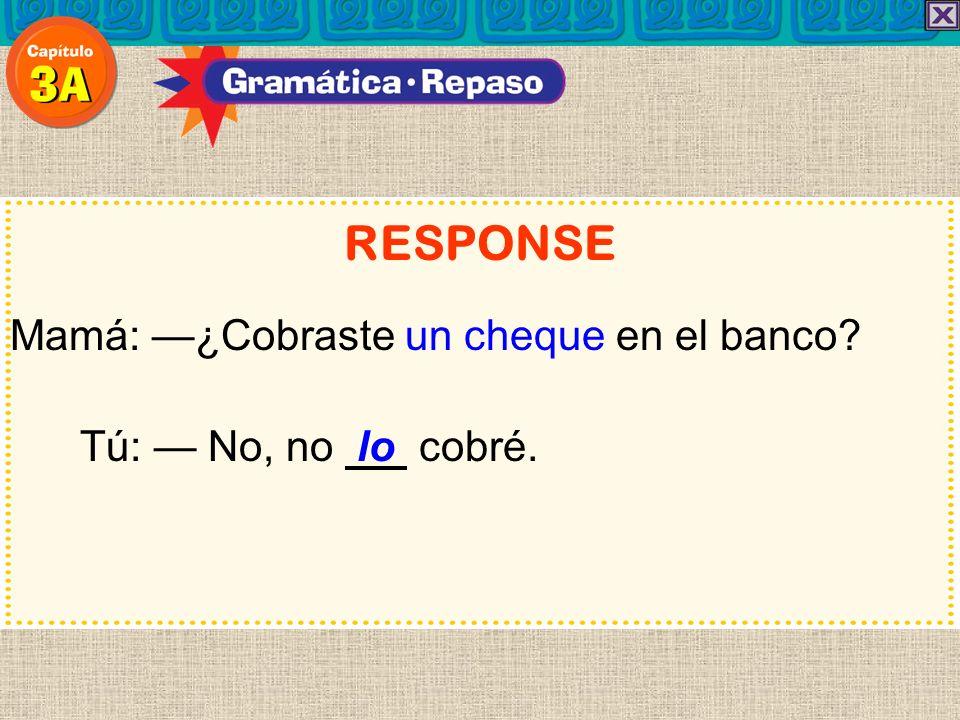 RESPONSE Mamá: —¿Cobraste un cheque en el banco