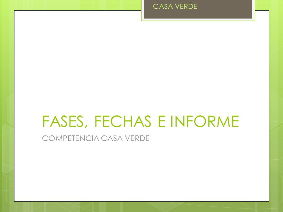 CASA VERDE FASES, FECHAS E INFORME COMPETENCIA CASA VERDE