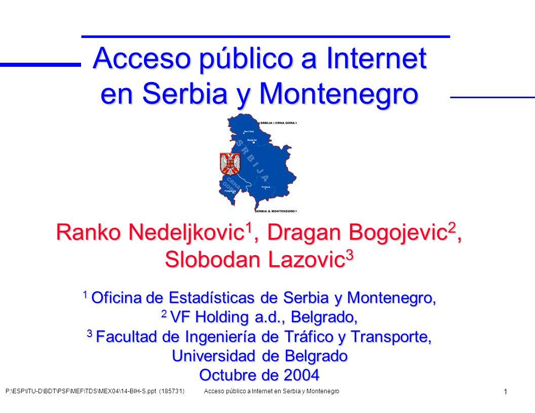 Acceso público a Internet en Serbia y Montenegro Ranko Nedeljkovic1, Dragan Bogojevic2, Slobodan Lazovic3 1 Oficina de Estadísticas de Serbia y Montenegro, 2 VF Holding a.d., Belgrado, 3 Facultad de Ingeniería de Tráfico y Transporte, Universidad de Belgrado Octubre de 2004
