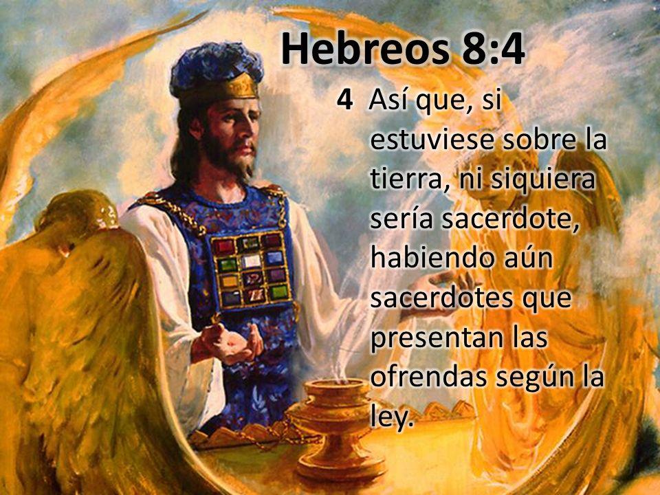 Hebreos 8:4 4 Así que, si estuviese sobre la tierra, ni siquiera sería sacerdote, habiendo aún sacerdotes que presentan las ofrendas según la ley.