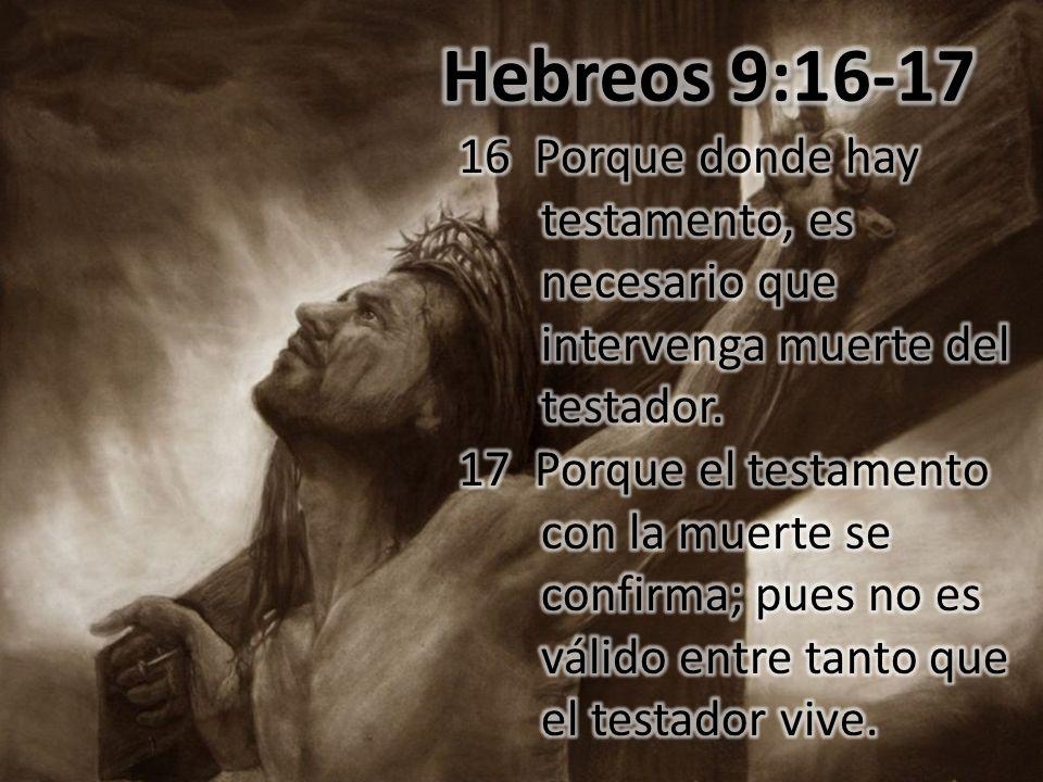 Hebreos 9:16-17 16 Porque donde hay testamento, es necesario que intervenga muerte del testador.