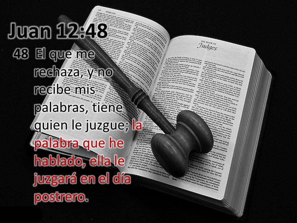 Juan 12:48 48 El que me rechaza, y no recibe mis palabras, tiene quien le juzgue; la palabra que he hablado, ella le juzgará en el día postrero.