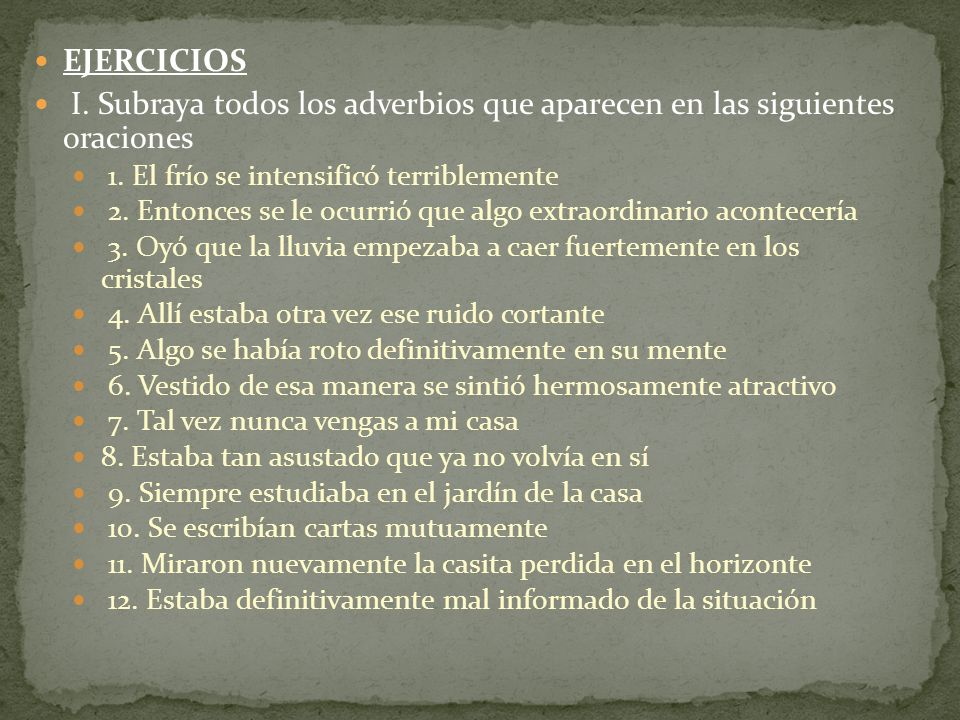 EJERCICIOS I. Subraya todos los adverbios que aparecen en las siguientes oraciones. 1. El frío se intensificó terriblemente.