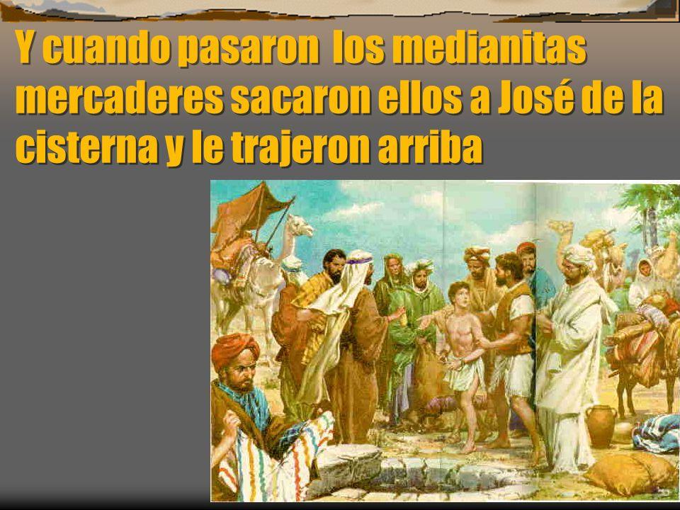 Y cuando pasaron los medianitas mercaderes sacaron ellos a José de la cisterna y le trajeron arriba