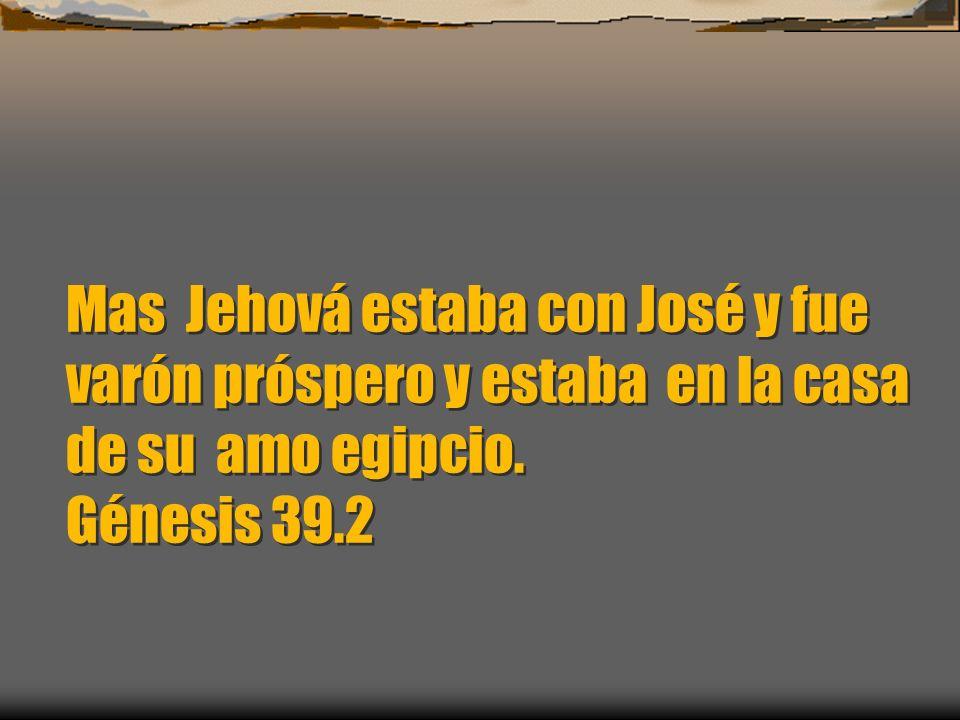 Mas Jehová estaba con José y fue varón próspero y estaba en la casa de su amo egipcio. Génesis 39.2