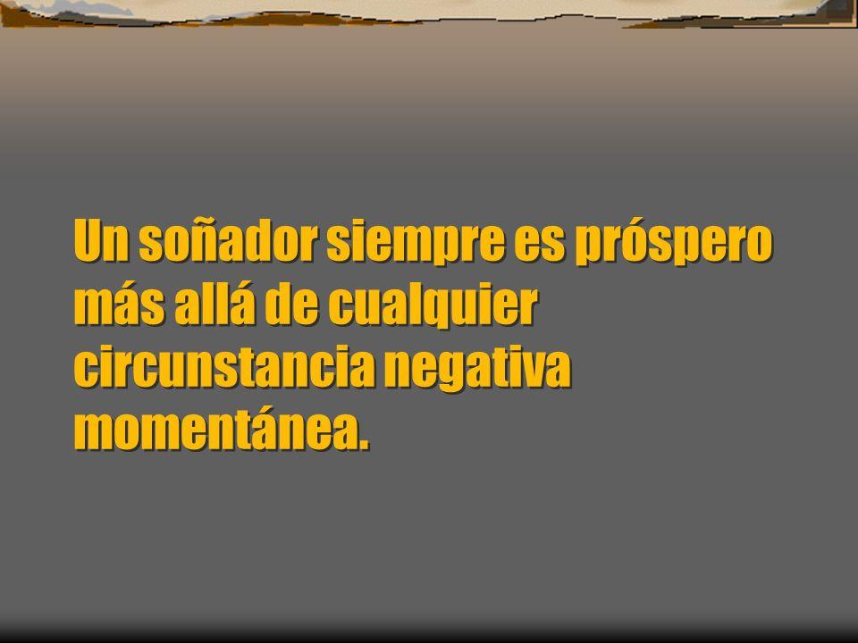 Un soñador siempre es próspero más allá de cualquier circunstancia negativa momentánea.