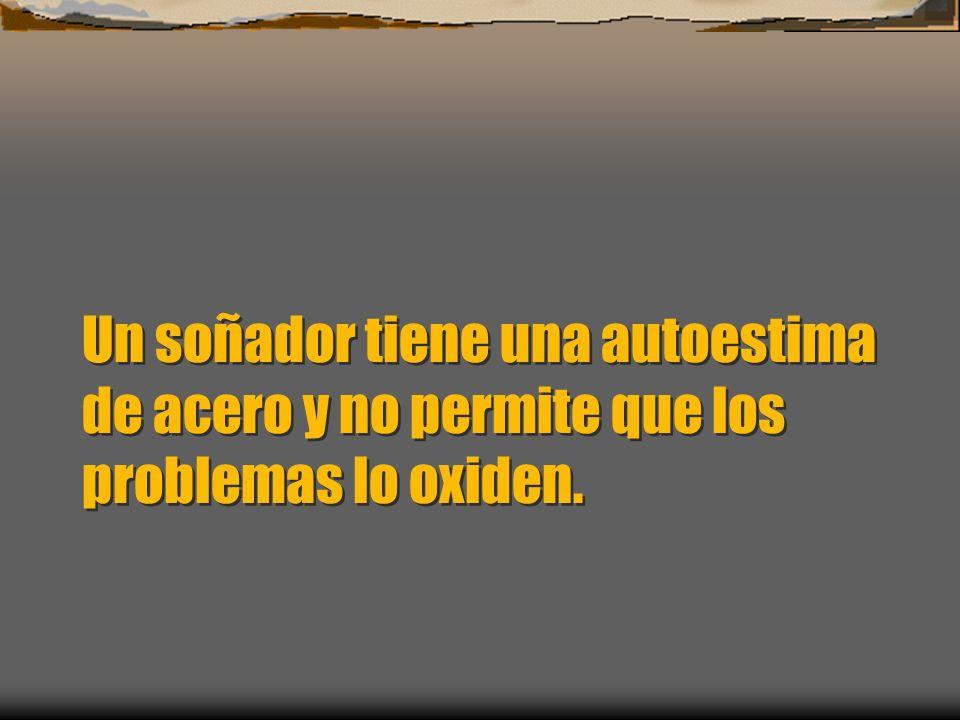 Un soñador tiene una autoestima de acero y no permite que los problemas lo oxiden.