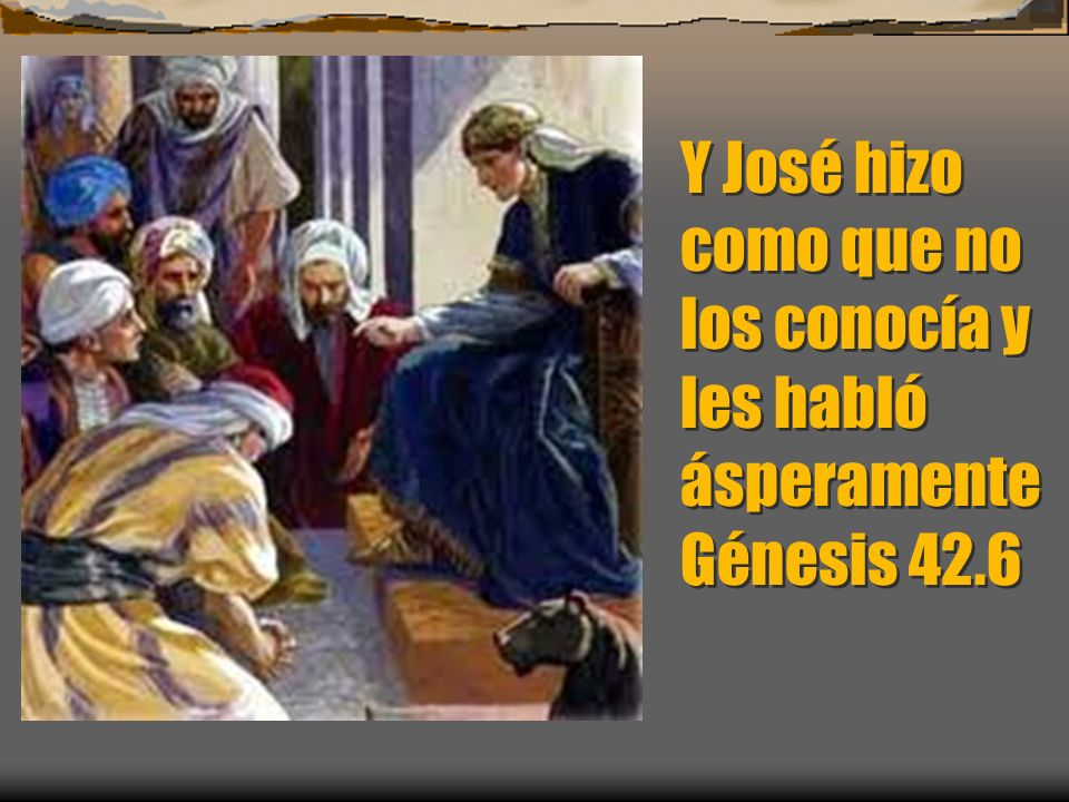 Y José hizo como que no los conocía y les habló ásperamente Génesis 42