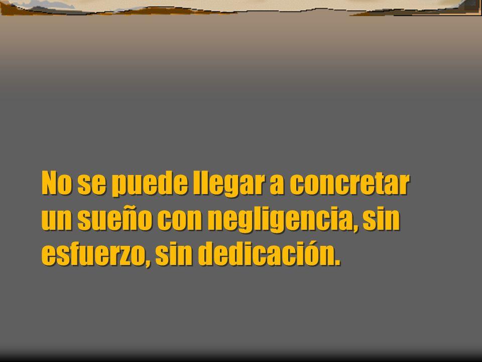 No se puede llegar a concretar un sueño con negligencia, sin esfuerzo, sin dedicación.