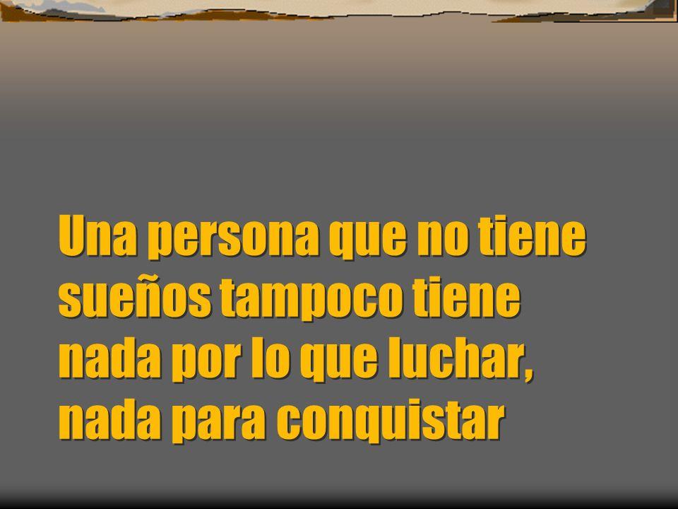 Una persona que no tiene sueños tampoco tiene nada por lo que luchar, nada para conquistar