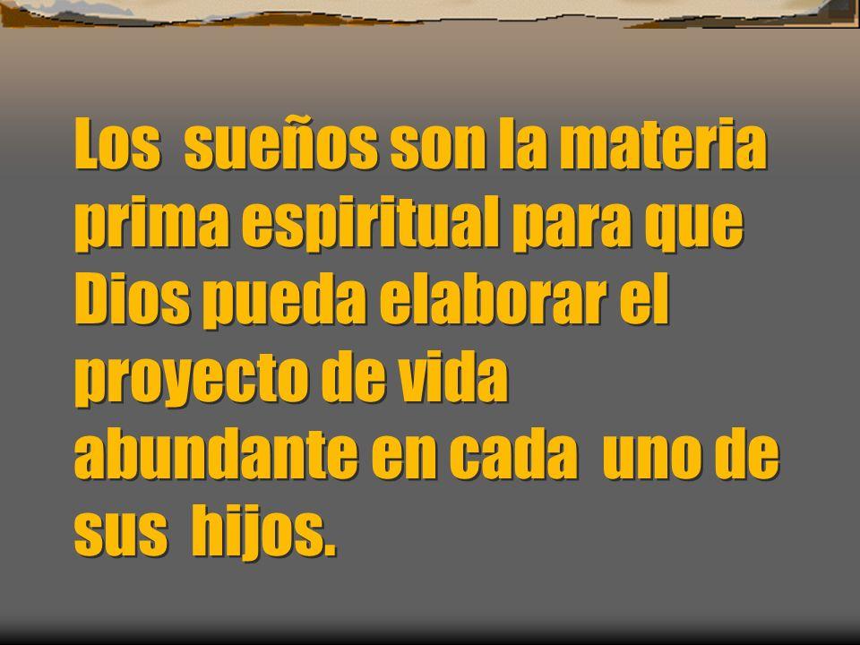Los sueños son la materia prima espiritual para que Dios pueda elaborar el proyecto de vida abundante en cada uno de sus hijos.