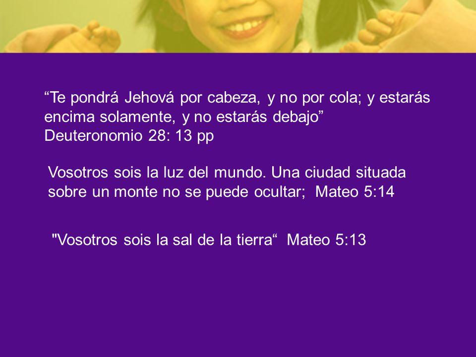 Te pondrá Jehová por cabeza, y no por cola; y estarás encima solamente, y no estarás debajo Deuteronomio 28: 13 pp