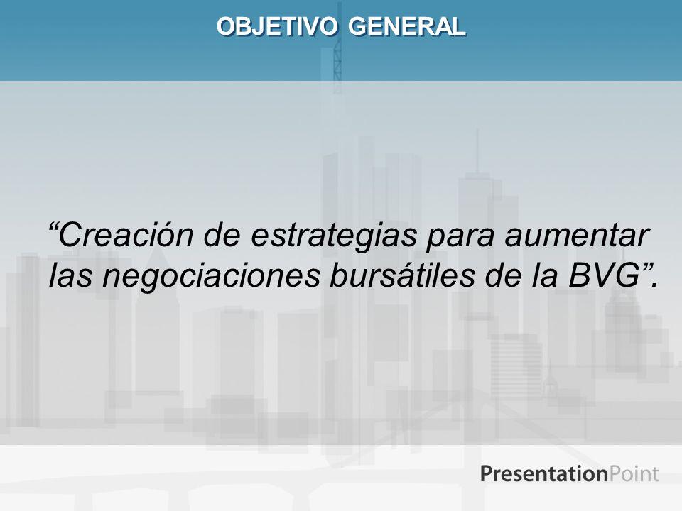 OBJETIVO GENERAL Creación de estrategias para aumentar las negociaciones bursátiles de la BVG .