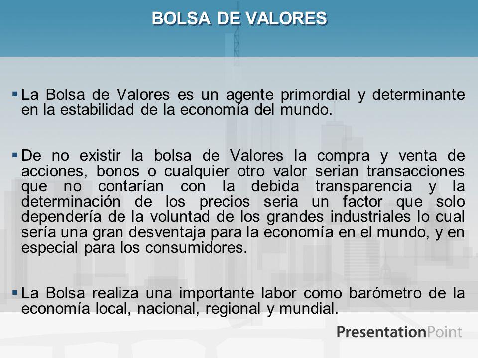 BOLSA DE VALORES La Bolsa de Valores es un agente primordial y determinante en la estabilidad de la economía del mundo.