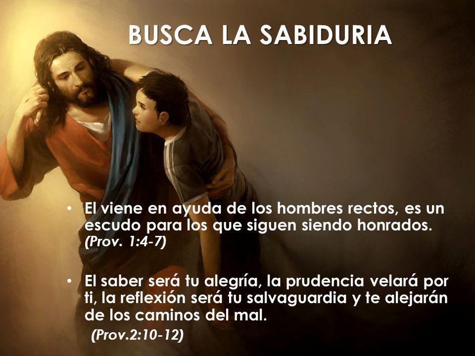BUSCA LA SABIDURIA El viene en ayuda de los hombres rectos, es un escudo para los que siguen siendo honrados. (Prov. 1:4-7)