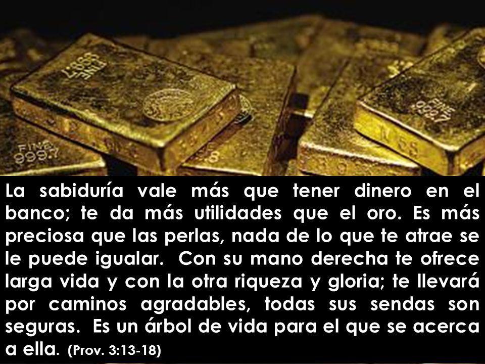 La sabiduría vale más que tener dinero en el banco; te da más utilidades que el oro.
