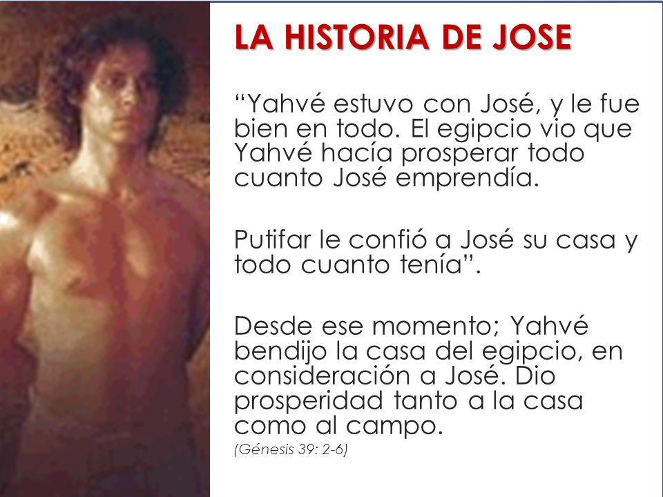 LA HISTORIA DE JOSE Yahvé estuvo con José, y le fue bien en todo. El egipcio vio que Yahvé hacía prosperar todo cuanto José emprendía.