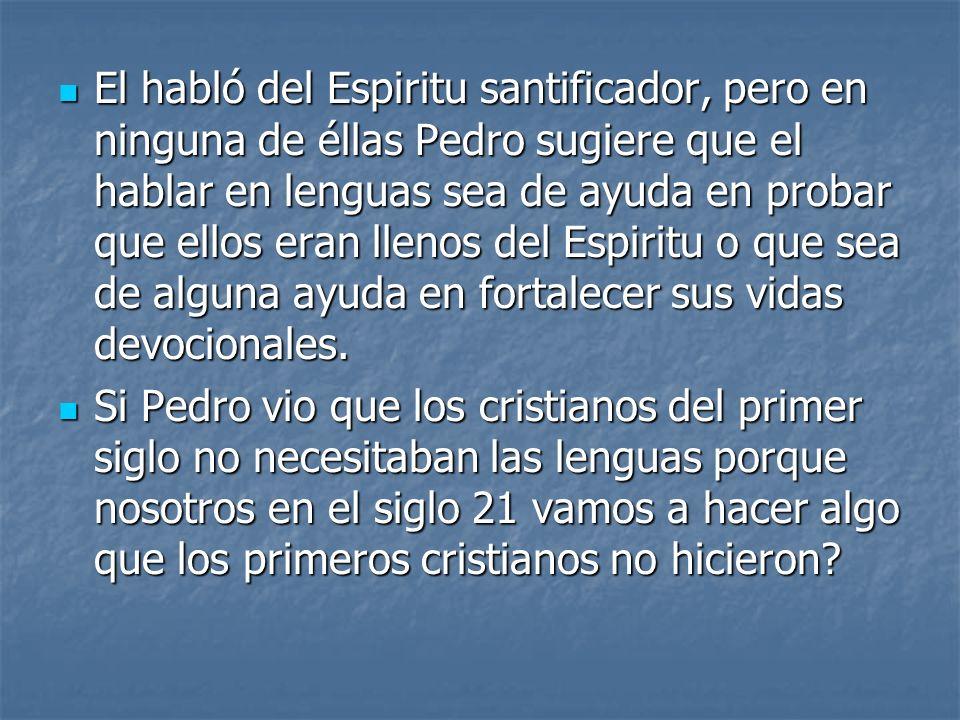 El habló del Espiritu santificador, pero en ninguna de éllas Pedro sugiere que el hablar en lenguas sea de ayuda en probar que ellos eran llenos del Espiritu o que sea de alguna ayuda en fortalecer sus vidas devocionales.