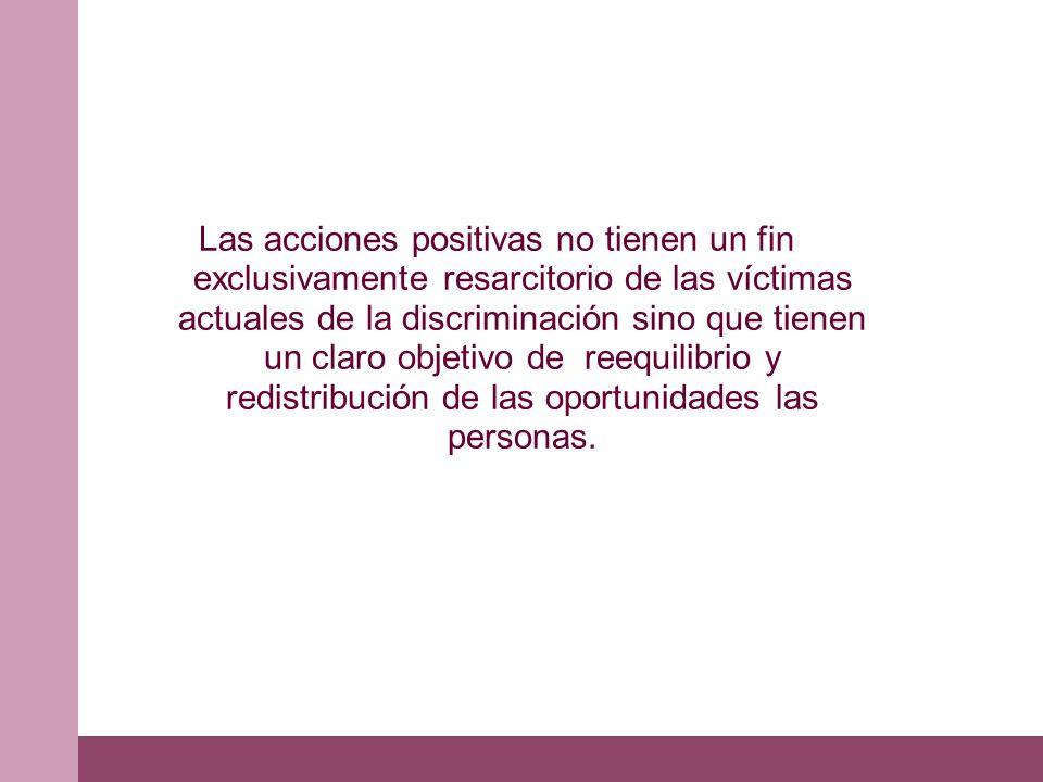 Las acciones positivas no tienen un fin exclusivamente resarcitorio de las víctimas actuales de la discriminación sino que tienen un claro objetivo de reequilibrio y redistribución de las oportunidades las personas.